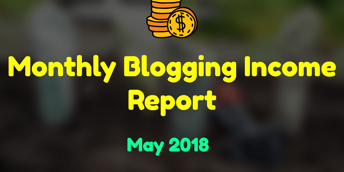 Monthly Blogging Income Report : May 2018