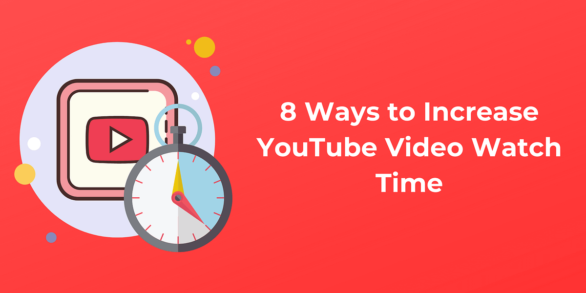 8 Solid Ways to Increase Watch Time Of Your YouTube Videos